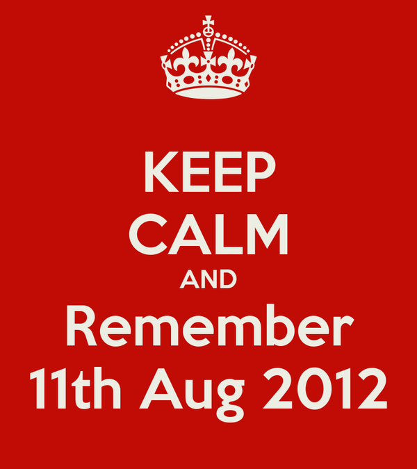 KEEP CALM AND Remember 11th Aug 2012