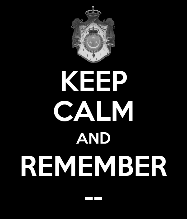 KEEP CALM AND REMEMBER --