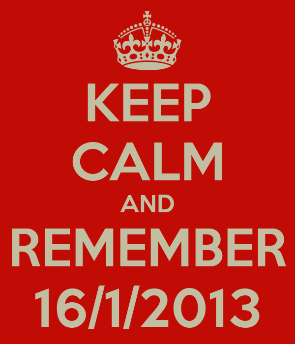 KEEP CALM AND REMEMBER 16/1/2013