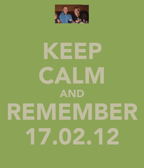 KEEP CALM AND REMEMBER 17.02.12