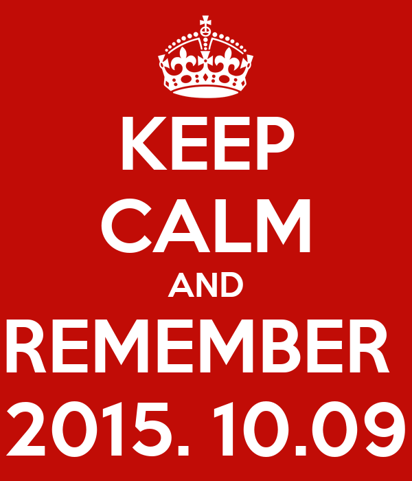 KEEP CALM AND REMEMBER  2015. 10.09