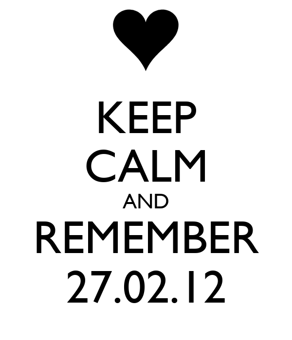 KEEP CALM AND REMEMBER 27.02.12