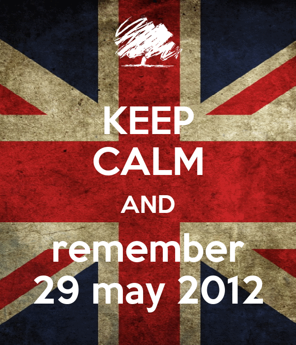 KEEP CALM AND remember 29 may 2012