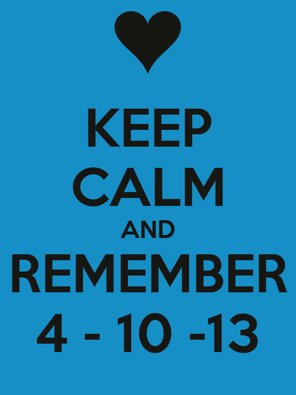 KEEP CALM AND REMEMBER 4 - 10 -13