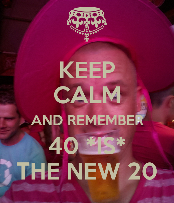 KEEP CALM AND REMEMBER 40 *IS* THE NEW 20