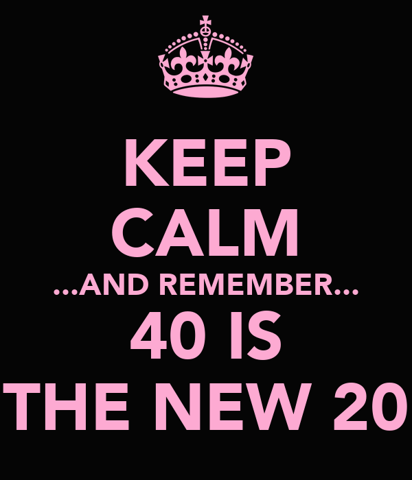 KEEP CALM ...AND REMEMBER... 40 IS THE NEW 20