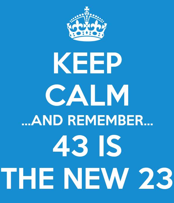 43 >> Keep Calm And Remember 43 Is The New 23 Poster Daniela