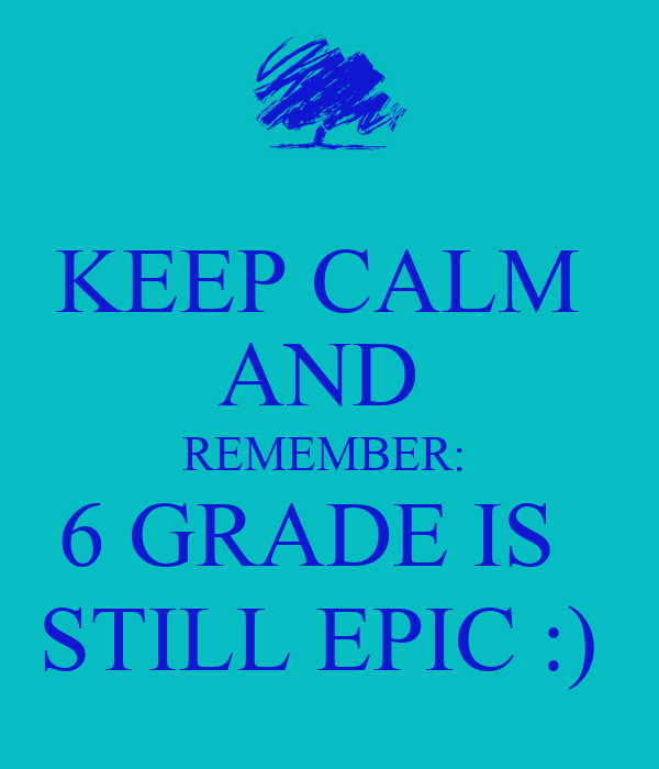 KEEP CALM  AND  REMEMBER:  6 GRADE IS   STILL EPIC :)