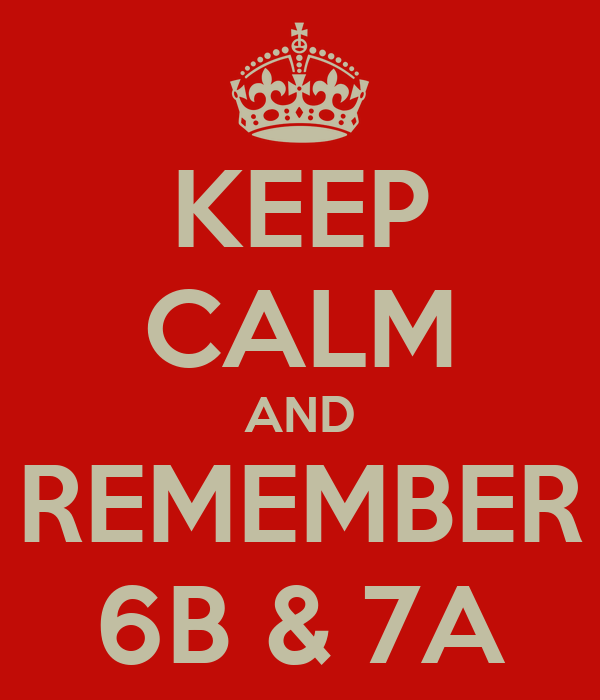 KEEP CALM AND REMEMBER 6B & 7A