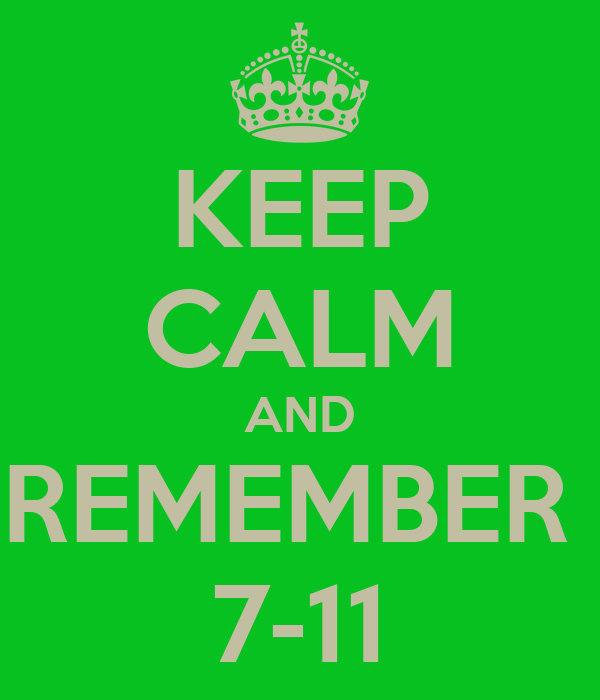 KEEP CALM AND REMEMBER  7-11