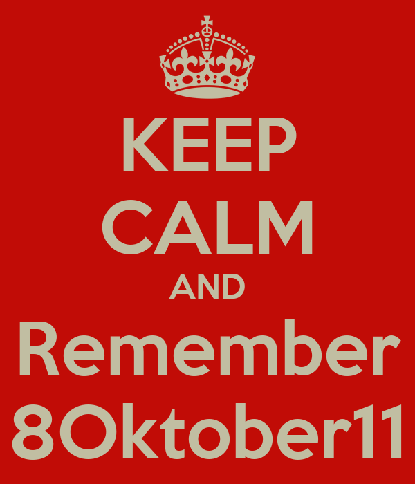 KEEP CALM AND Remember 8Oktober11