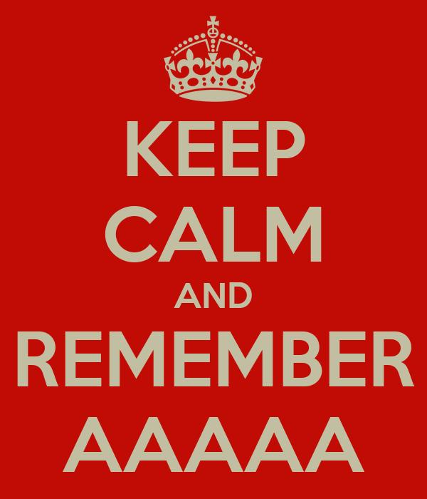 KEEP CALM AND REMEMBER AAAAA