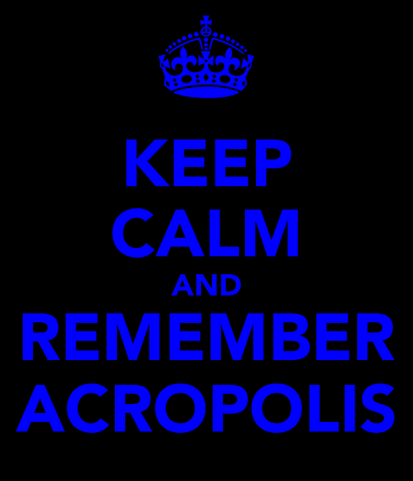 KEEP CALM AND REMEMBER ACROPOLIS