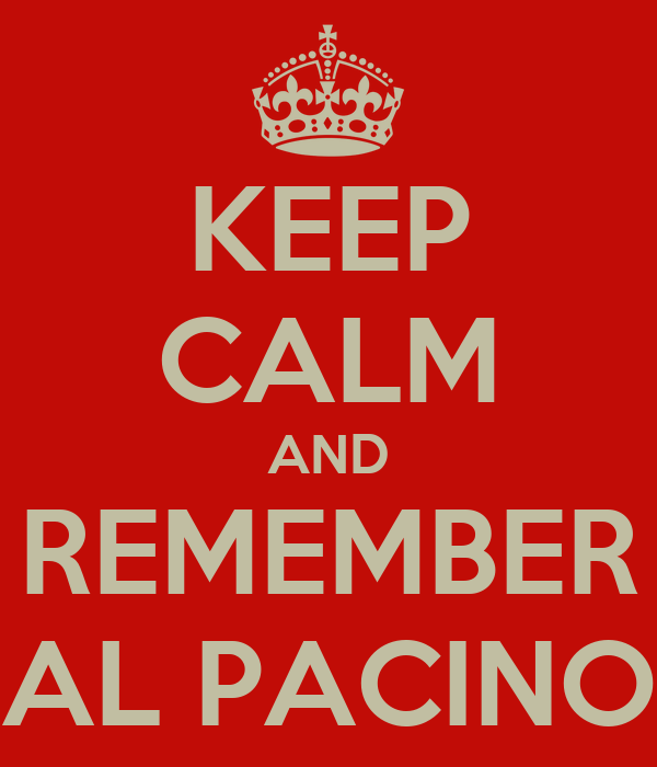 KEEP CALM AND REMEMBER AL PACINO