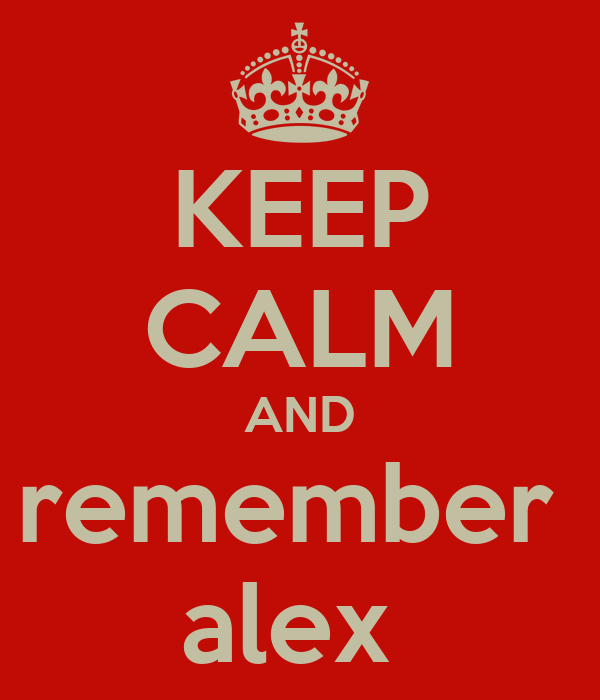 KEEP CALM AND remember  alex