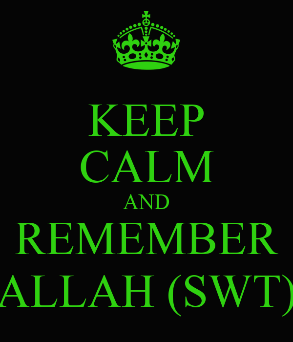 KEEP CALM AND REMEMBER ALLAH (SWT)
