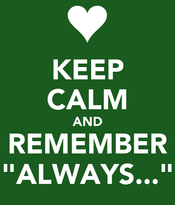 "KEEP CALM AND REMEMBER ""ALWAYS..."""