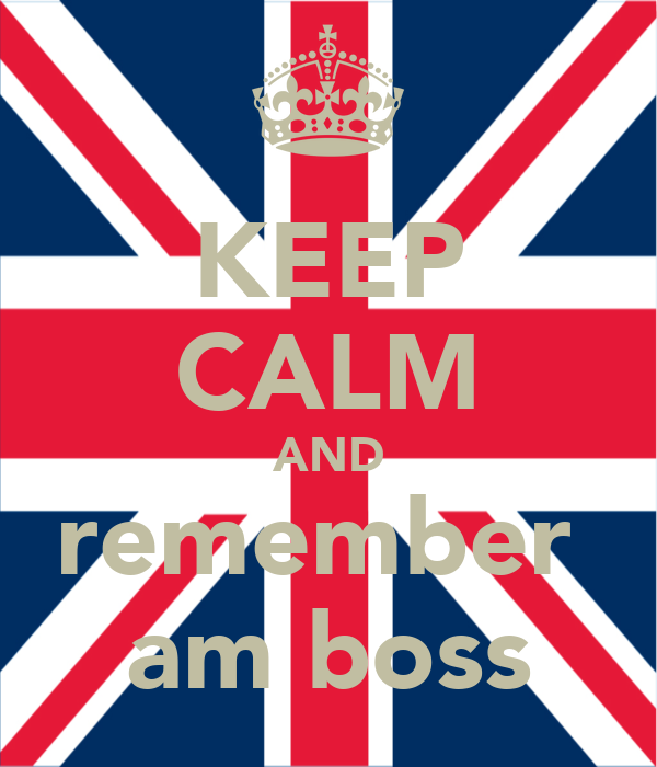 KEEP CALM AND remember  am boss
