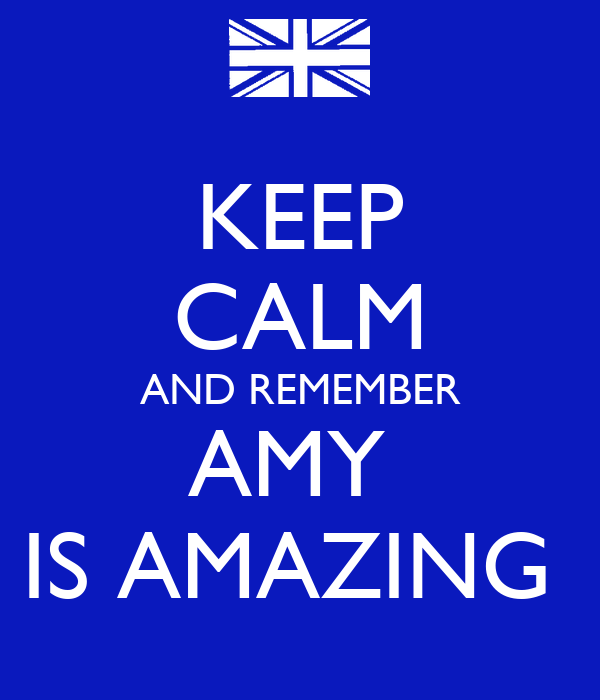 KEEP CALM AND REMEMBER AMY  IS AMAZING