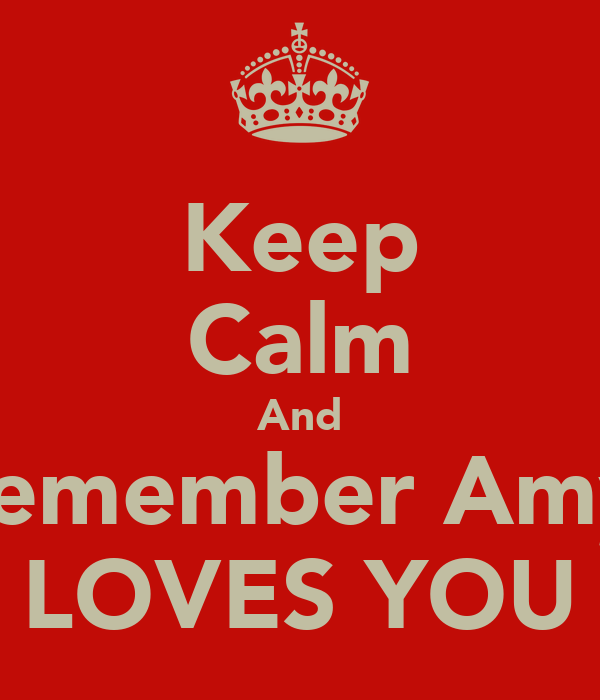 Keep Calm And Remember Amy  LOVES YOU