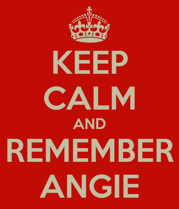 KEEP CALM AND REMEMBER ANGIE