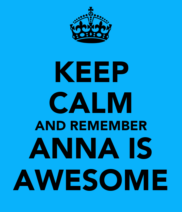 KEEP CALM AND REMEMBER ANNA IS AWESOME