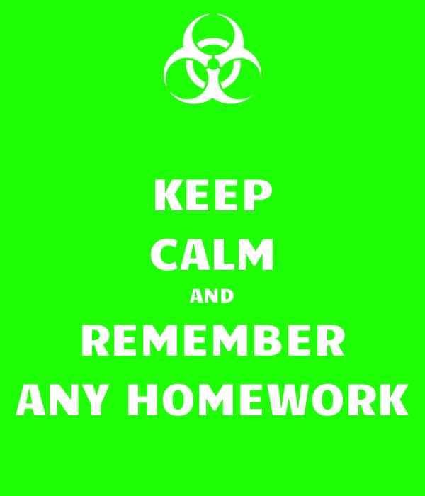 KEEP CALM AND REMEMBER ANY HOMEWORK