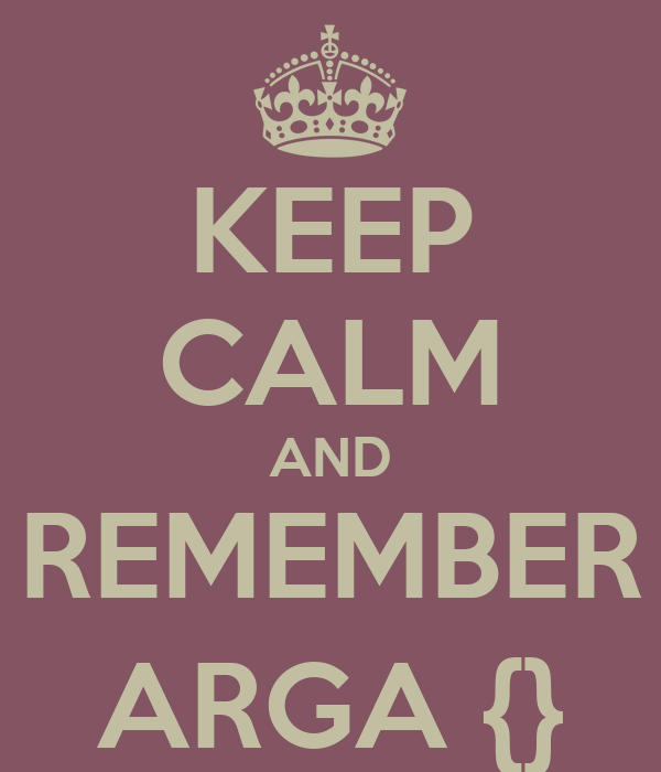 KEEP CALM AND REMEMBER ARGA {}