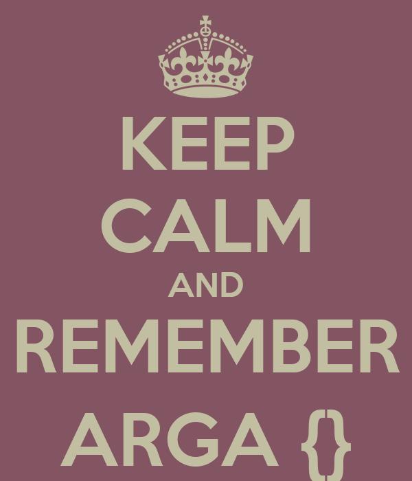 KEEP CALM AND REMEMBER ARGA {}