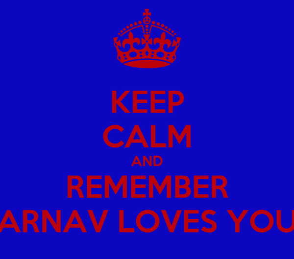 KEEP CALM AND REMEMBER ARNAV LOVES YOU