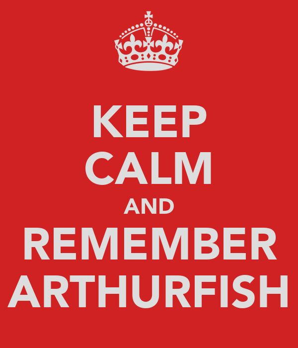 KEEP CALM AND REMEMBER ARTHURFISH