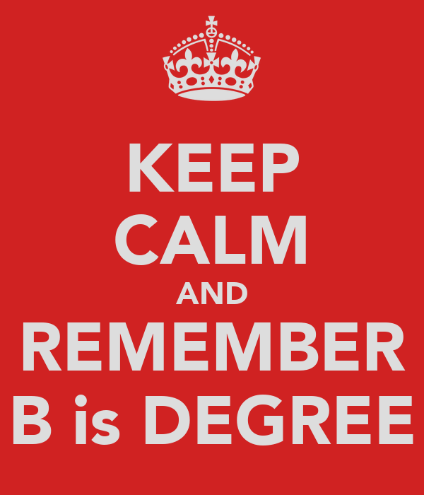 KEEP CALM AND REMEMBER B is DEGREE