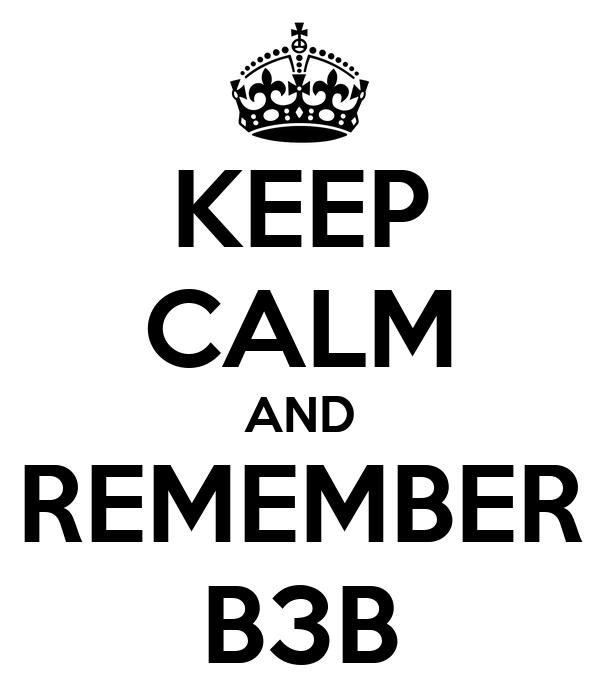 KEEP CALM AND REMEMBER B3B