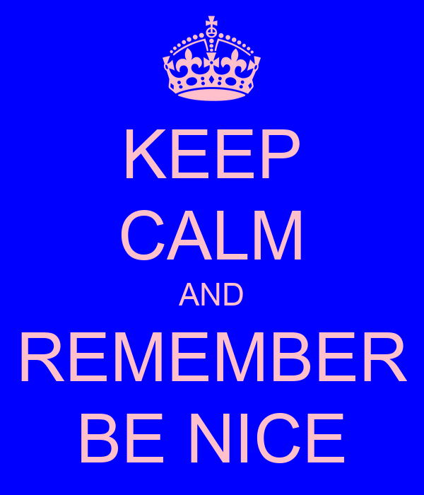 KEEP CALM AND REMEMBER BE NICE