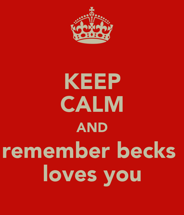 KEEP CALM AND remember becks  loves you