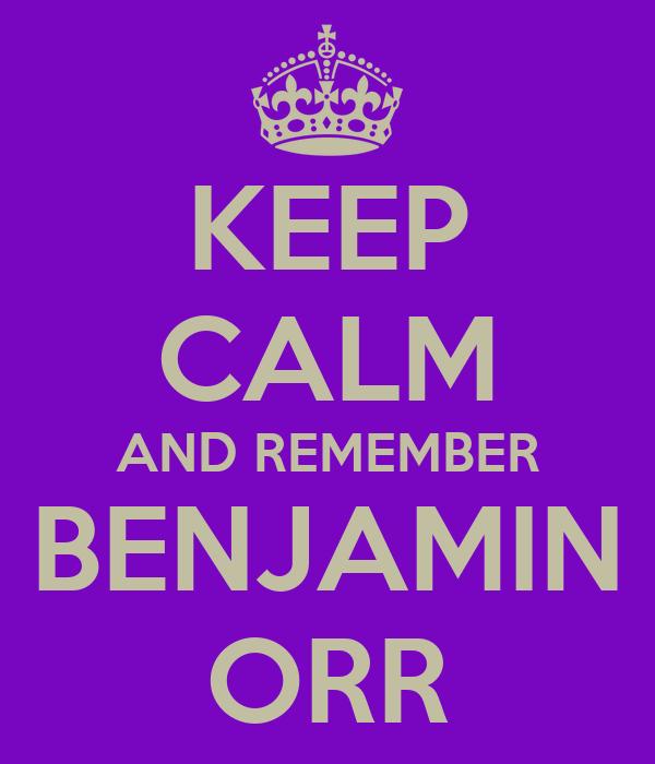 KEEP CALM AND REMEMBER BENJAMIN ORR