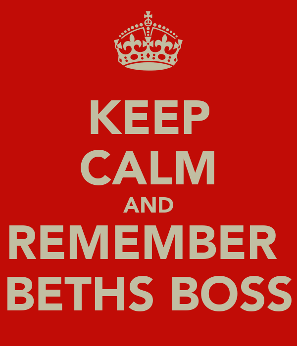 KEEP CALM AND REMEMBER  BETHS BOSS
