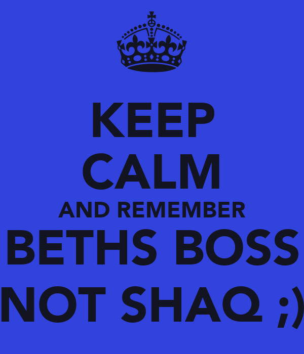 KEEP CALM AND REMEMBER BETHS BOSS NOT SHAQ ;)