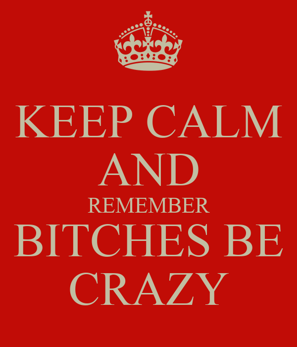 KEEP CALM AND REMEMBER BITCHES BE CRAZY
