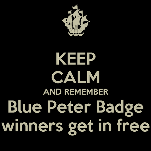 KEEP CALM AND REMEMBER Blue Peter Badge winners get in free