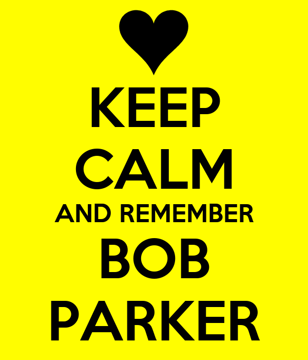 KEEP CALM AND REMEMBER BOB PARKER