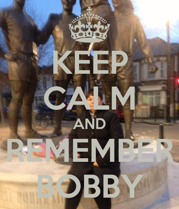 KEEP CALM AND REMEMBER BOBBY
