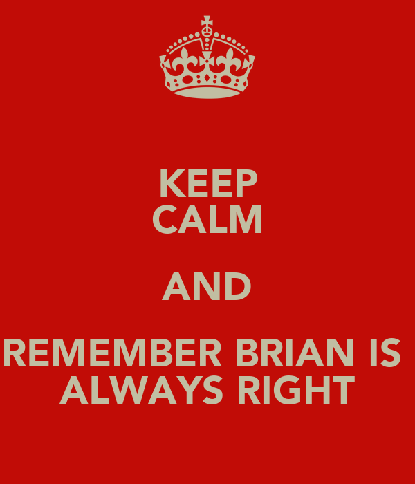 KEEP CALM AND REMEMBER BRIAN IS  ALWAYS RIGHT