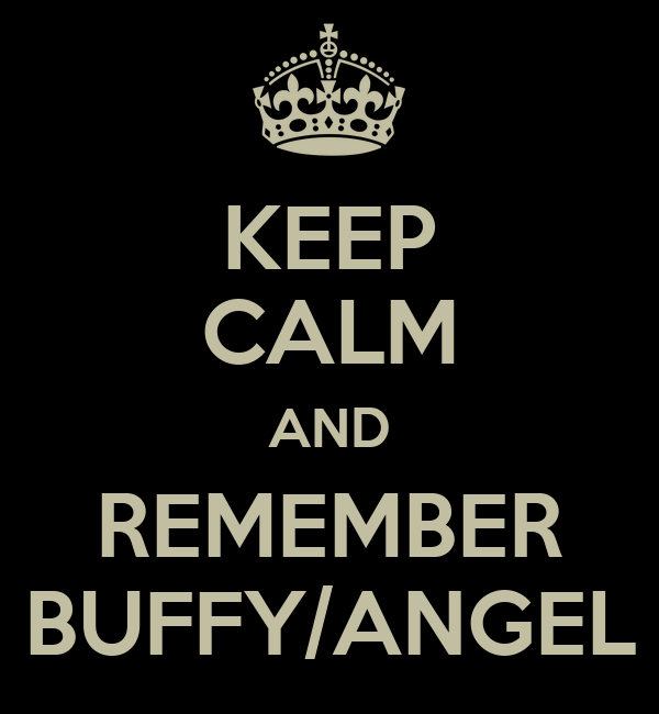 KEEP CALM AND REMEMBER BUFFY/ANGEL