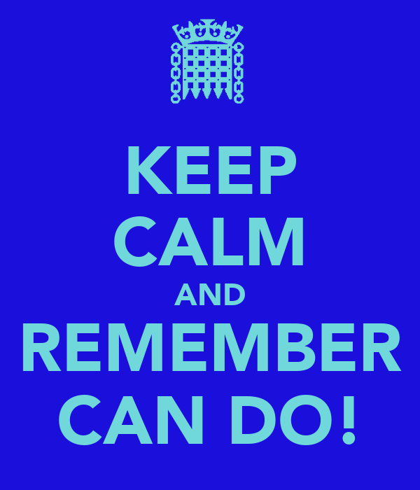 KEEP CALM AND REMEMBER CAN DO!
