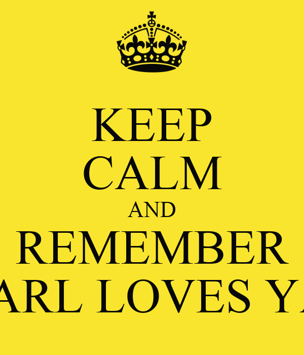 KEEP CALM AND REMEMBER CARL LOVES YA!