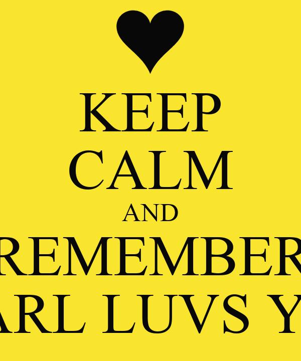 KEEP CALM AND REMEMBER CARL LUVS YA!