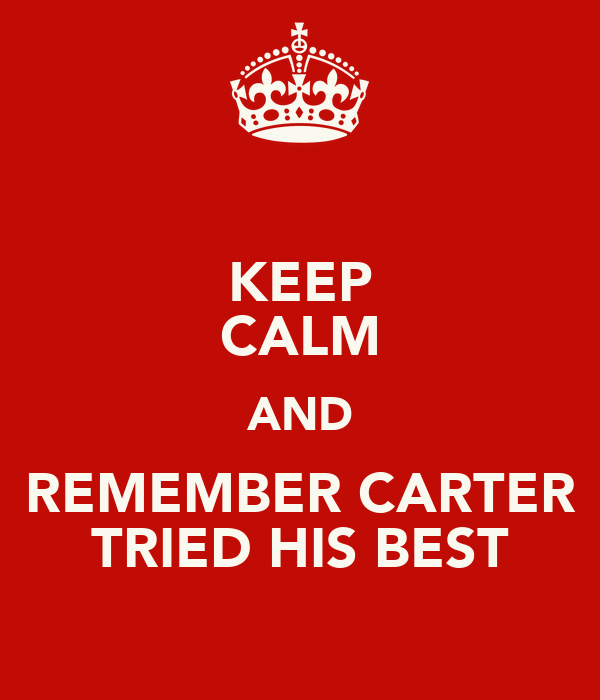 KEEP CALM AND REMEMBER CARTER TRIED HIS BEST
