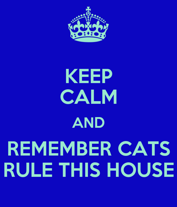 KEEP CALM AND REMEMBER CATS RULE THIS HOUSE
