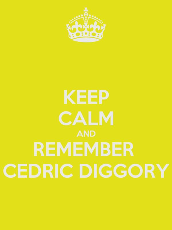 KEEP CALM AND REMEMBER  CEDRIC DIGGORY